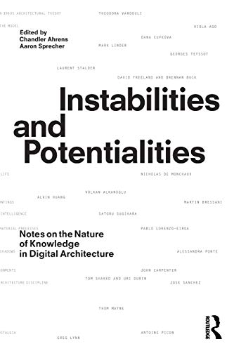 Download Instabilities and Potentialities: Notes on the Nature of Knowledge in Digital Architecture by Chandler Ahrens, Aaron Sprecher PDF Free