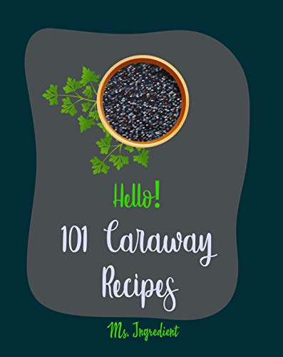 Hello! 101 Caraway Recipes: Best Caraway Cookbook Ever For Beginners [Easy Bread Machine Cookbooks, Yeast Bread Recipes, Shortbread Cookie Recipe, Roasted ... Cookbook, Bean Salad Recipe] [Book 1] by Ms.  Ingredient