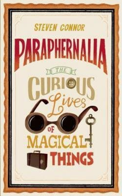 Steven Connor: Paraphernalia : The Curious Lives of Magical Things (Hardcover); 2012 Edition (Paraphernalia The Curious Lives Of Magical Things)