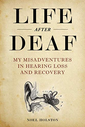 Life After Deaf: My Misadventures in Hearing Loss and Recovery