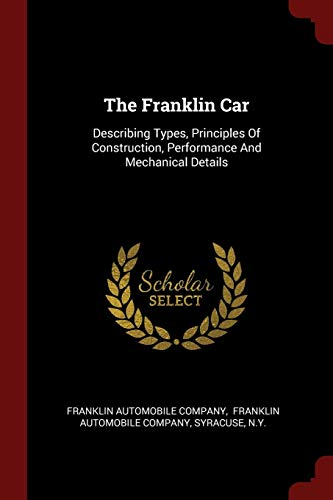 The Franklin Car: Describing Types, Principles Of Construction, Performance And Mechanical Details ()