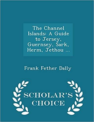 {* TXT *} The Channel Islands: A Guide To Jersey, Guernsey, Sark, Herm, Jethou ... - Scholar's Choice Edition. hours Product Research drilling November