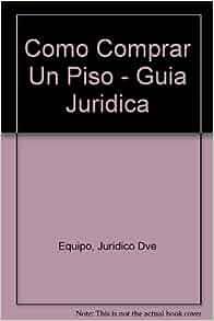 Como Comprar Un Piso - Guia Juridica (Spanish Edition): Juridico Dve