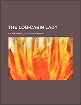 The log-cabin lady: an anonymous autobiography