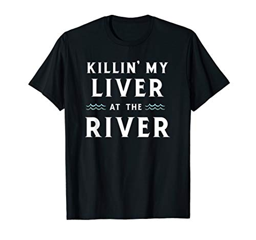 Killin My Liver At The River, Camping and Drinking T Shirt (Killin My Liver At The River Tank)