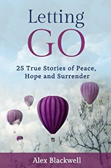 Letting Go: 25 True Stories of Peace, Hope and Surrender by [Blackwell, Alex]