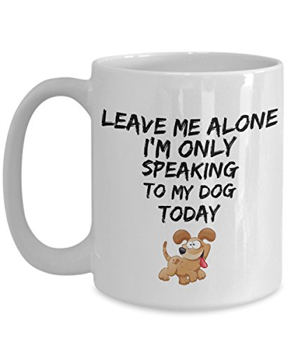 Leave Me Alone I'm Only Speaking to My Dog Today - Funny 15oz mug for pet lover, dog parent - gift idea for BFF, Friend, coworker/Boss, Secret Santa/birthday, Wife/girlfriend (White)