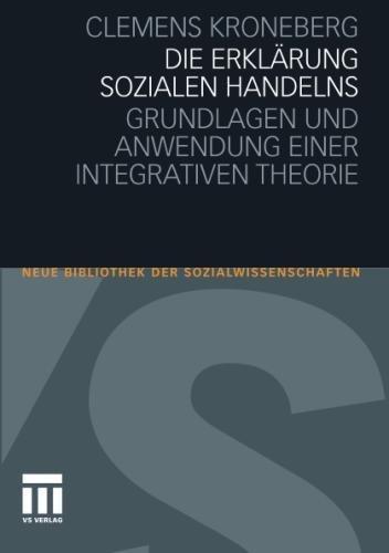 Die Erklärung sozialen Handelns: Grundlagen und Anwendung einer integrativen Theorie (Neue Bibliothek der Sozialwissenschaften)