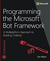 Programming the Microsoft Bot Framework: A Multiplatform Approach to Building Chatbots Front Cover