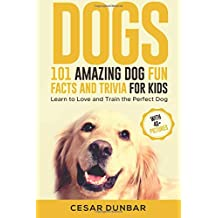 Dogs: 101 Amazing Dog Fun Facts And Trivia For Kids: Learn To Love and Train The Perfect Dog (WITH 40+ PHOTOS!)
