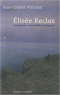 Elisée Reclus : Géographe, anarchiste, écologiste par Vincent