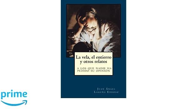 La vela, el entierro y otros relatos a los que nadie ha pedido su opinión (Spanish Edition): Juan Ángel Laguna Edroso, Gorgona Pulp Ediciones: ...