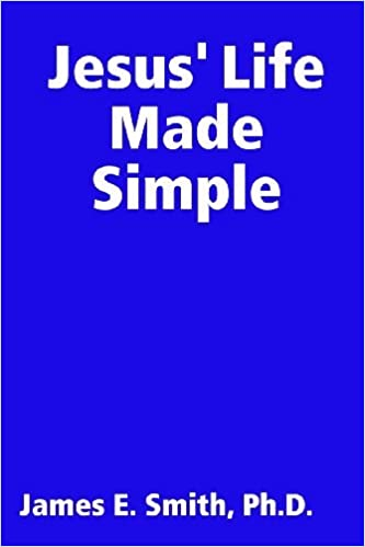Jesus' Life Made Simple by Ph.D., James E. Smith (2011-05-14)