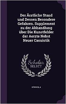 Der Ärztliche Stand und Dessen Besondere Gefahren. Supplement zu der Abhandlung über Die Kunstfehler der Aerzte Nebst Neuer Casuistik