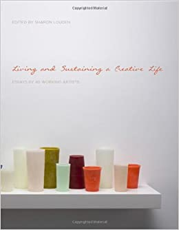 living and sustaining a creative life essays by working  living and sustaining a creative life essays by 40 working artists sharon louden 9781783200122 com books