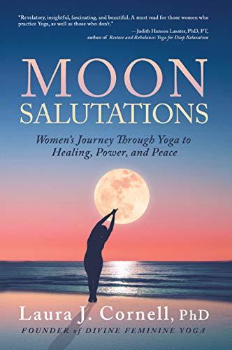 Moon Salutations: Womens Journey Through Yoga to Healing, Power, and Peace (Divine Feminine Yoga Inspiration, Empowerment, and Healing for Women Book ...