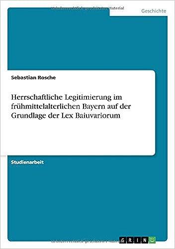 Herrschaftliche Legitimierung im frühmittelalterlichen Bayern auf der Grundlage der Lex Baiuvariorum