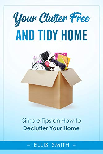 Your Clutter-Free and Tidy Home: Simple Tips on How to Declutter Your Home (Decluttering, Minimalist Home, Minimalist Living, New Minimalism)