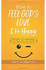 How To Feel God's Love And Be Happy: Strengthen Your Relationships, Your Faith, and Your Health - Gain the power to improve your life Paperback