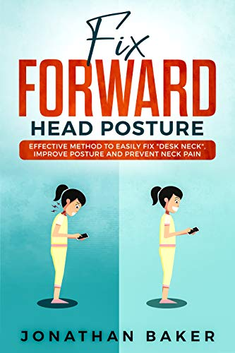 "Fix Forward Head Posture: Effective Method To Easily Fix ""Desk Neck"", Improve Posture And Prevent Neck Pain"