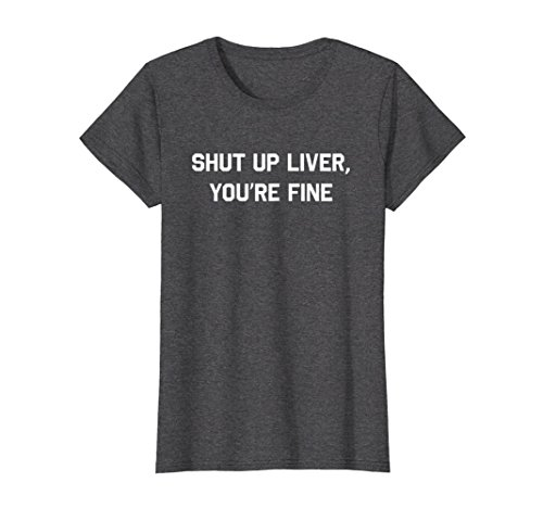 Fine Design T-shirts (Womens Shut Up Liver You're Fine T-Shirt Funny Sarcastic Drinking Large Dark Heather)