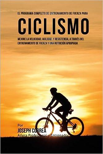 El Programa Completo de Entrenamiento de Fuerza para Ciclismo: Mejore la velocidad, agilidad, y resistencia, a traves del entrenamiento de fuerza y una ...
