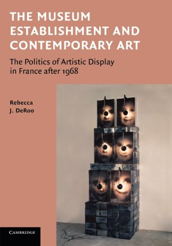 The Museum Establishment and Contemporary Art: The Politics Of Artistic Display In France After 1968 (The Georges Pompidou Centre And Museum Of Art)
