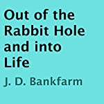 Out of the Rabbit Hole and into Life | J. D. Bankfarm