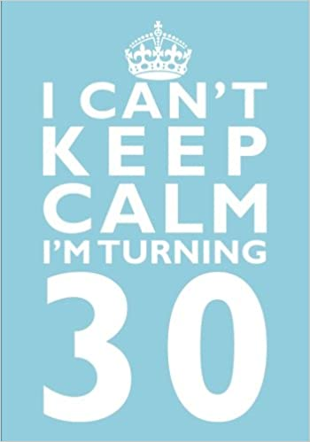 I Cant Keep Calm Im Turning 30 Birthday Gift Notebook 7 X 10 Inches Novelty Gag Book ForWomen 30th Present Humorous