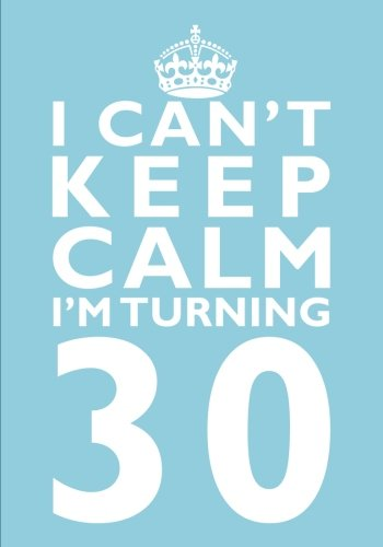 Read Online I Can't Keep Calm I'm Turning 30 Birthday Gift Notebook (7 x 10 Inches): Novelty Gag Gift Book forWomen Turning 30 (30th Birthday Present) (Humorous ... Sisters, Aunts, Best Friends Or Coworkers) PDF