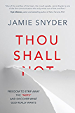 """Thou Shall: Freedom to Strip Away the """"Nots"""" and Discover What God Really Wants"""