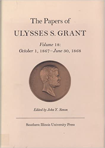 The Papers of Ulysses S. Grant, Volume 18: October 1, 1867 - June 30, 1868 (U S Grant Papers)