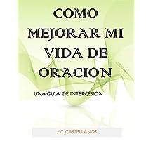 COMO MEJORAR MI VIDA DE ORACION: UN MODELO PRACTICO DE INTERCESION (Spanish Edition)