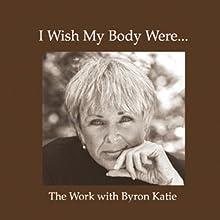 I Wish My Body Were... Speech by Byron Katie Mitchell Narrated by Byron Katie Mitchell