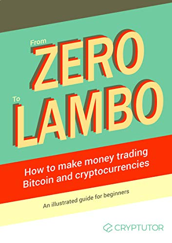 From Zero to Lambo: How to Make Money Trading Bitcoin & Cryptocurrencies: An Illustrated Guide for Beginners