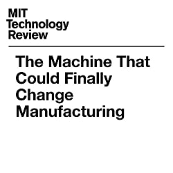 The Machine That Could Finally Change Manufacturing