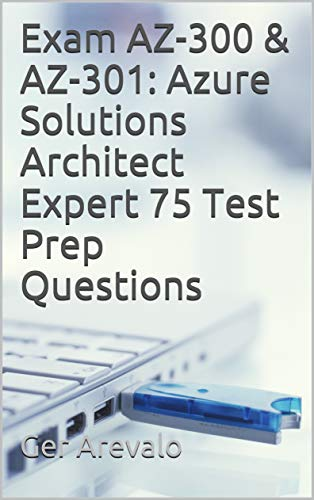 Exam AZ-300 & AZ-301: Azure Solutions Architect Expert 75 Test Prep Questions por Ger Arevalo