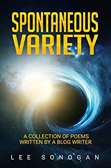 Spontaneous Variety: A Collection Of Poems Written By A Blog Writer by [Sonogan, Lee]