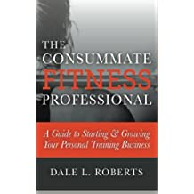 The Consummate Fitness Professional: A Guide to Starting & Growing Your Personal Training Business