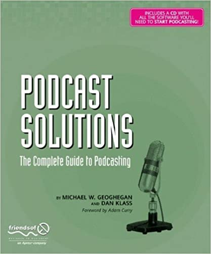 Podcast Solutions: The Complete Guide to Podcasting by Michael W. Geoghegan (2005-08-16)