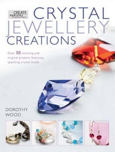 Crystal Jewelry Creations: Over 30 Stunning and Original Projects Featuring Sparkling Crystal Beads
