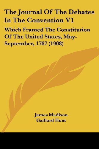 The Journal Of The Debates In The Convention V1: Which Framed The Constitution Of The United States, May-September, 1787 (Hunt Framed)