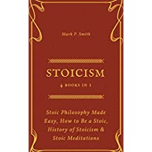 Stoicism: 4 Books in 1 (Stoic Philosophy Made Easy, How to Be a Stoic, History of Stoicism & Stoic Meditations)
