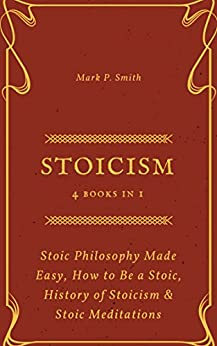 Stoicism: 4 Books in 1 (Stoic Philosophy Made Easy, How to Be a Stoic, History of Stoicism & Stoic Meditations) by [Smith, Mark P. ]