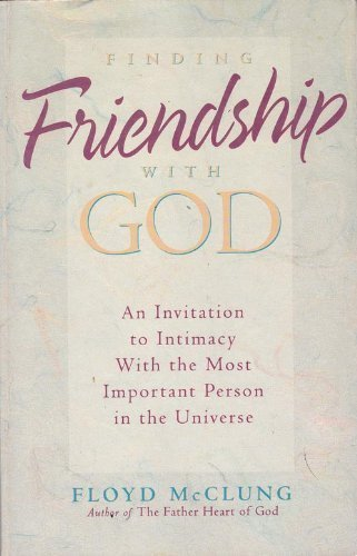 Finding Friendship With God: An Invitation to Intimacy With the Most Important Person in the Universe