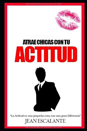 Atrae Chica Con Tu Actitud Como seducir a una chica (Como Seducir Una Chica)  [Escalante Valencia, Jean Carlos] (Tapa Blanda)