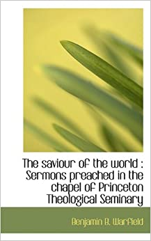 The saviour of the world: Sermons preached in the chapel of Princeton Theological Seminary
