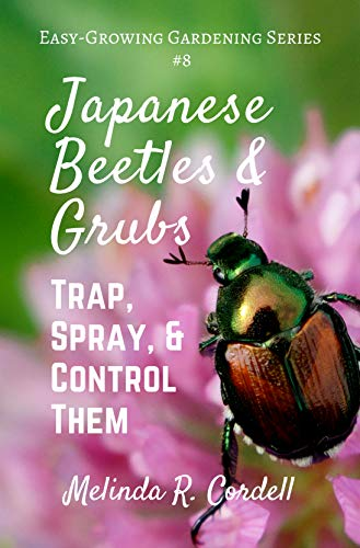 Japanese Beetles and Grubs: Trap, Spray, and Control Them (Easy-Growing Gardening Series Book 8) by [Cordell, Melinda R.]