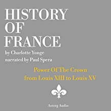 History of France: Power Of The Crown: From Louis XIII to Louis XV Audiobook by Charlotte Yong Narrated by Paul Spera