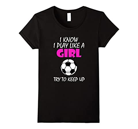 Women's I Know I Play Like A Girl Soccer T Shirt - Try To Keep Up Small Black - Play Soccer T-shirt